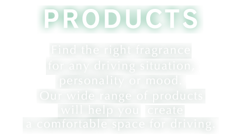 PRODUCTS Find the right fragrance for any driving situation, personality or mood. Our wide range of products will help you create a comfortable space for driving.