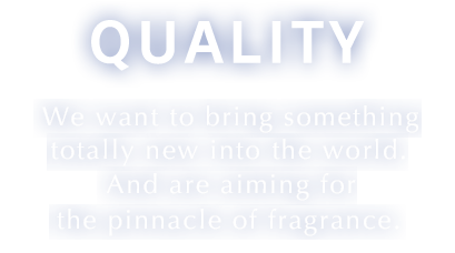 Quality We want to bring something totally new into the world. And are aiming for the pinnacle of fragrance.